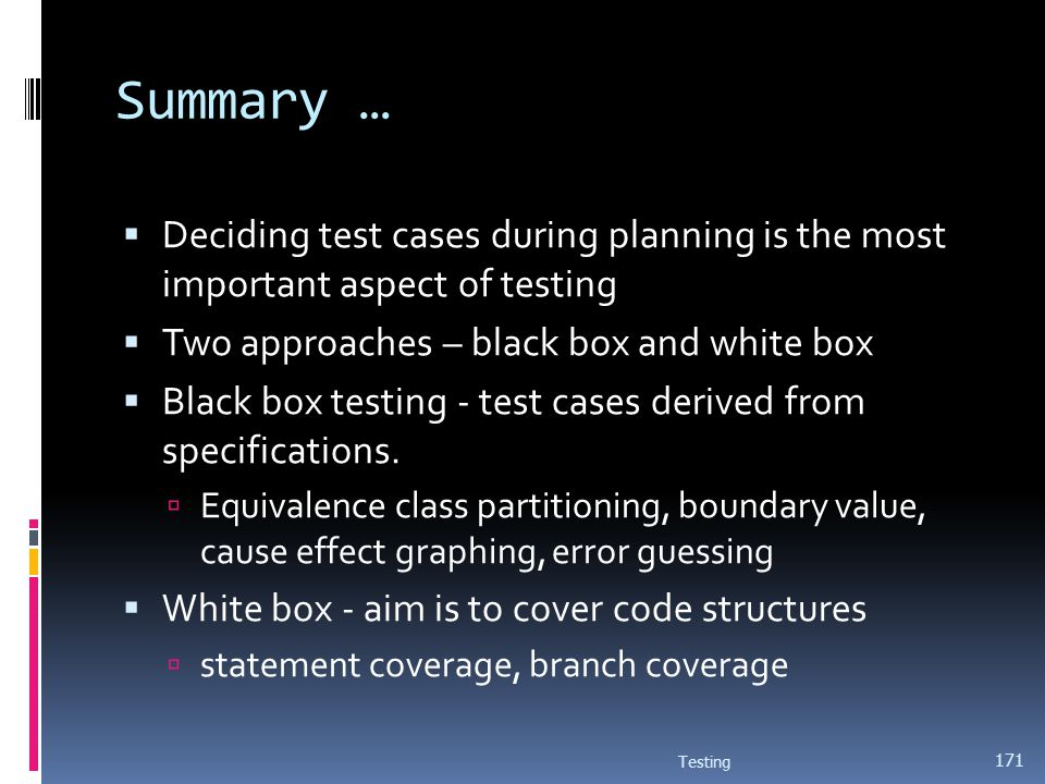 Summary … Deciding test cases during planning is the most important aspect of testing. Two approaches – black box and white box.