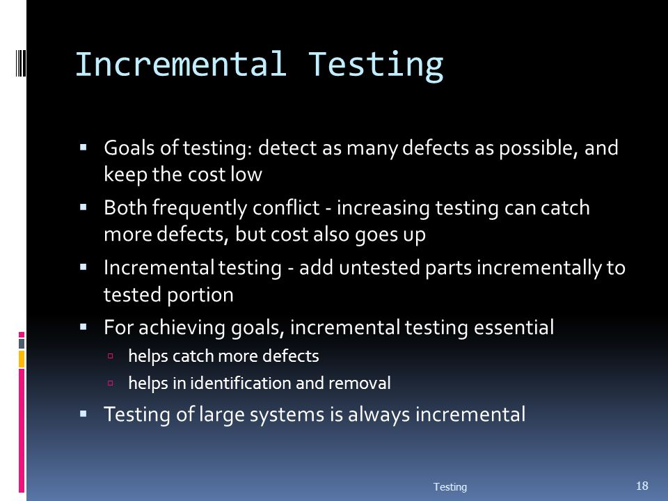 Incremental Testing Goals of testing: detect as many defects as possible, and keep the cost low.