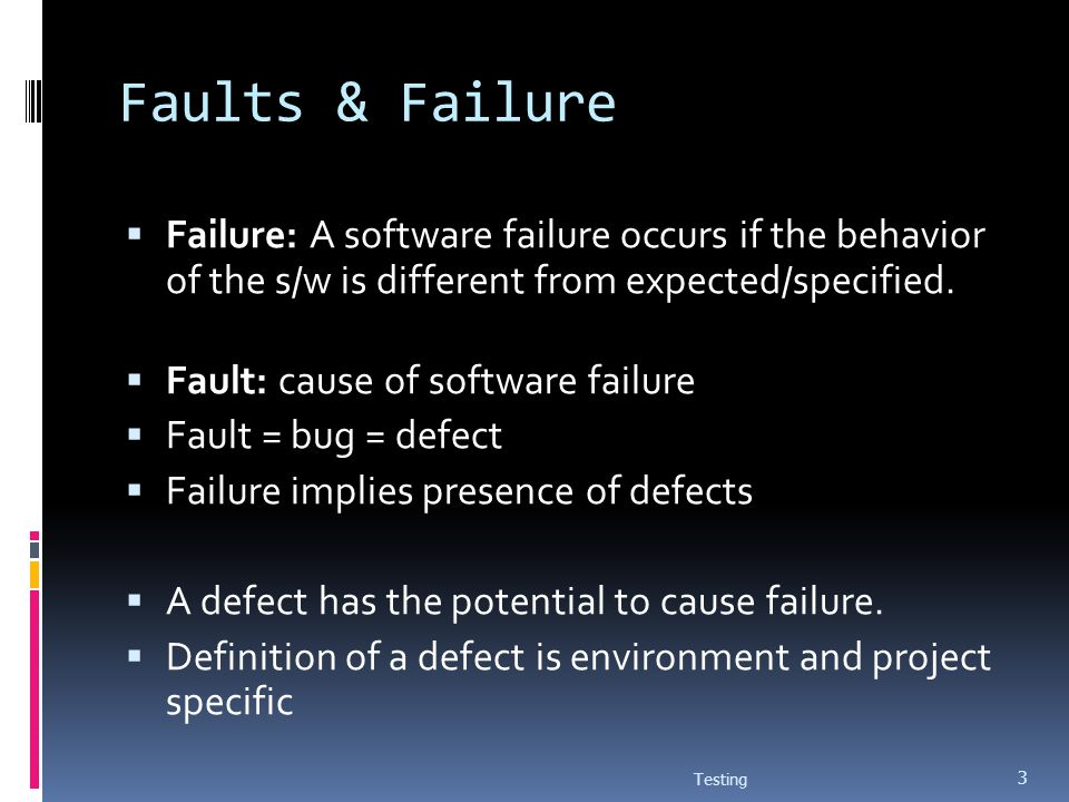 Faults & Failure Failure: A software failure occurs if the behavior of the s/w is different from expected/specified.