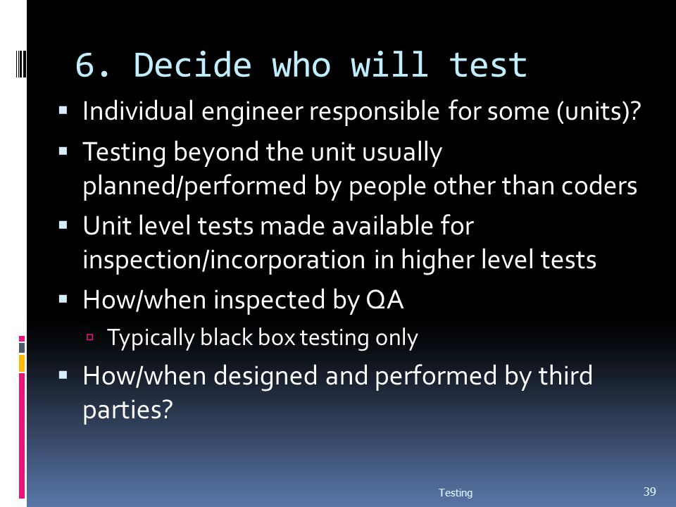 6. Decide who will test Individual engineer responsible for some (units)
