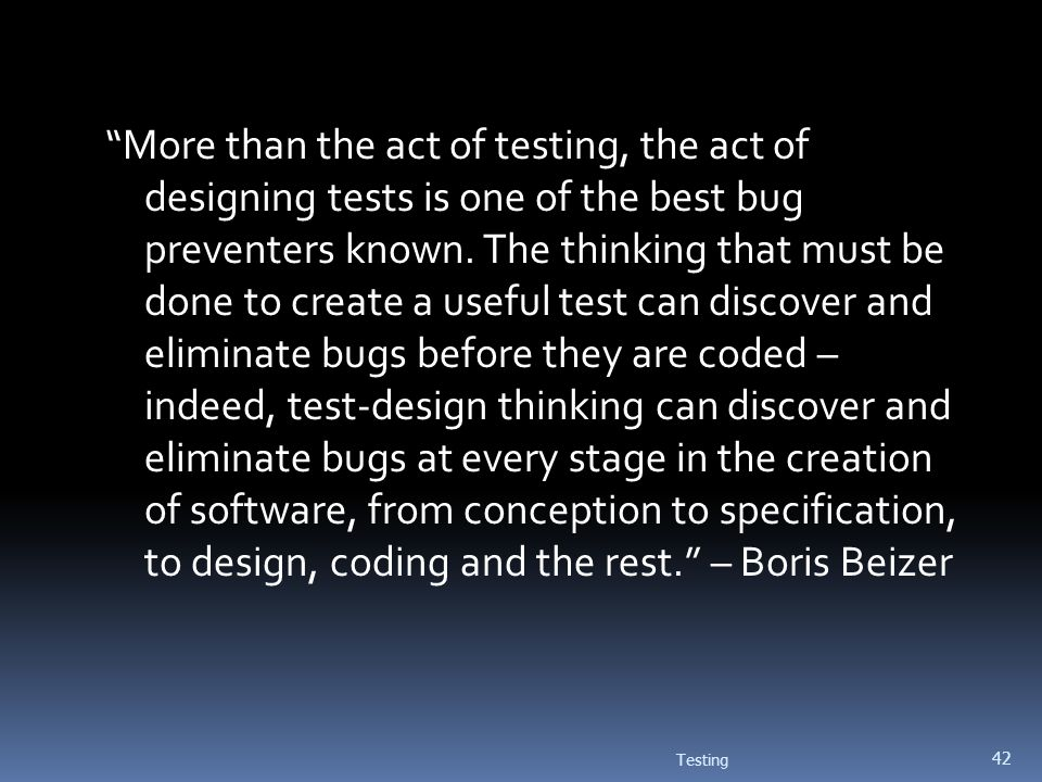 More than the act of testing, the act of designing tests is one of the best bug preventers known. The thinking that must be done to create a useful test can discover and eliminate bugs before they are coded – indeed, test-design thinking can discover and eliminate bugs at every stage in the creation of software, from conception to specification, to design, coding and the rest. – Boris Beizer