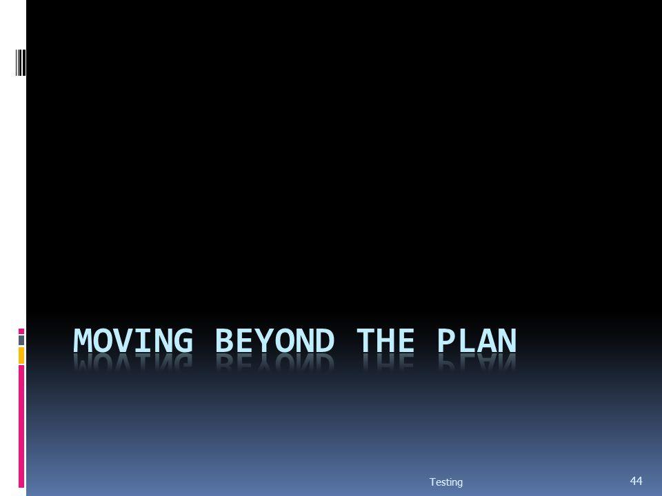 Moving beyond the plan Testing