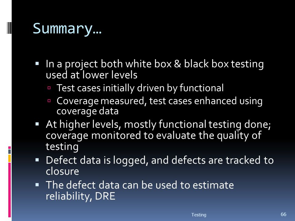 Summary… In a project both white box & black box testing used at lower levels. Test cases initially driven by functional.
