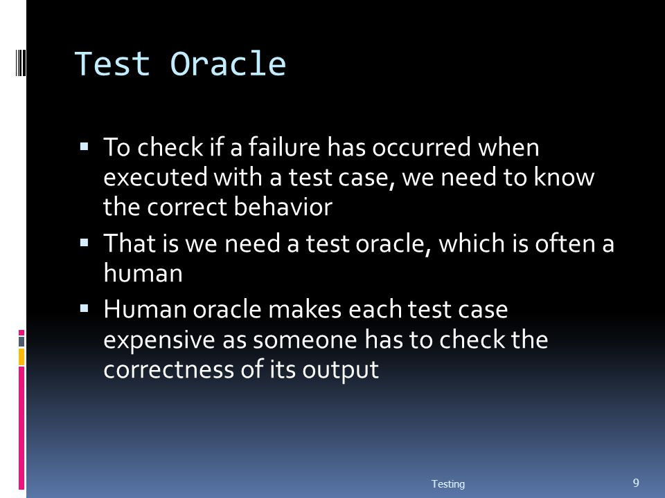 Test Oracle To check if a failure has occurred when executed with a test case, we need to know the correct behavior.
