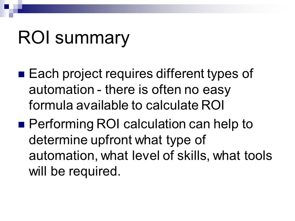 ROI summary Each project requires different types of automation - there is often no easy formula available to calculate ROI.