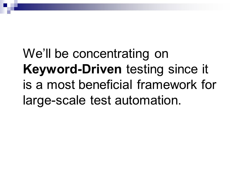We'll be concentrating on Keyword-Driven testing since it is a most beneficial framework for large-scale test automation.
