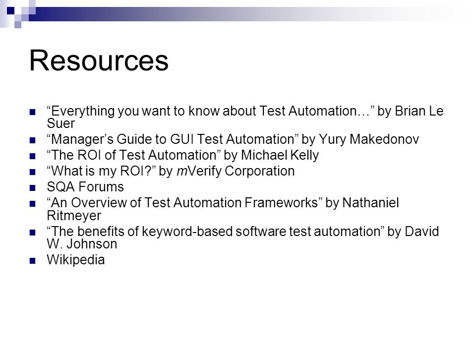 Resources Everything you want to know about Test Automation… by Brian Le Suer. Manager's Guide to GUI Test Automation by Yury Makedonov.