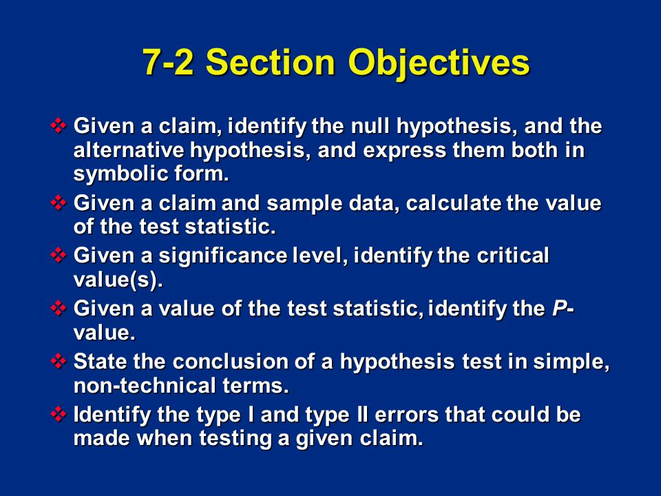 7-2 Section Objectives Given a claim, identify the null hypothesis, and the alternative hypothesis, and express them both in symbolic form.