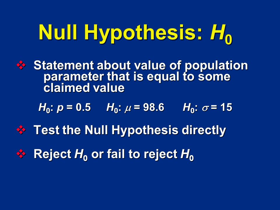 Null Hypothesis: H0 Statement about value of population parameter that is equal to some claimed value.