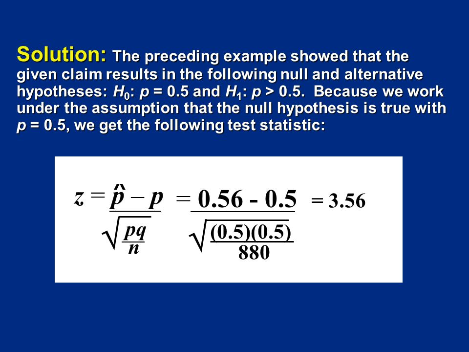 Solution: The preceding example showed that the given claim results in the following null and alternative hypotheses: H0: p = 0.5 and H1: p > 0.5. Because we work under the assumption that the null hypothesis is true with p = 0.5, we get the following test statistic: