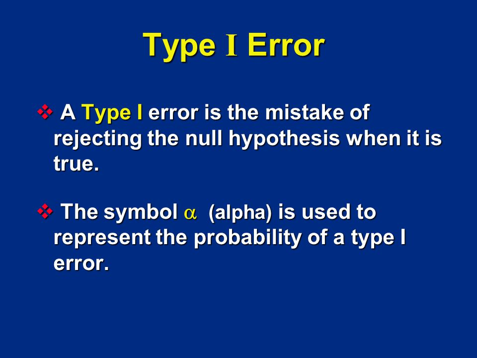 Type I Error A Type I error is the mistake of rejecting the null hypothesis when it is true.