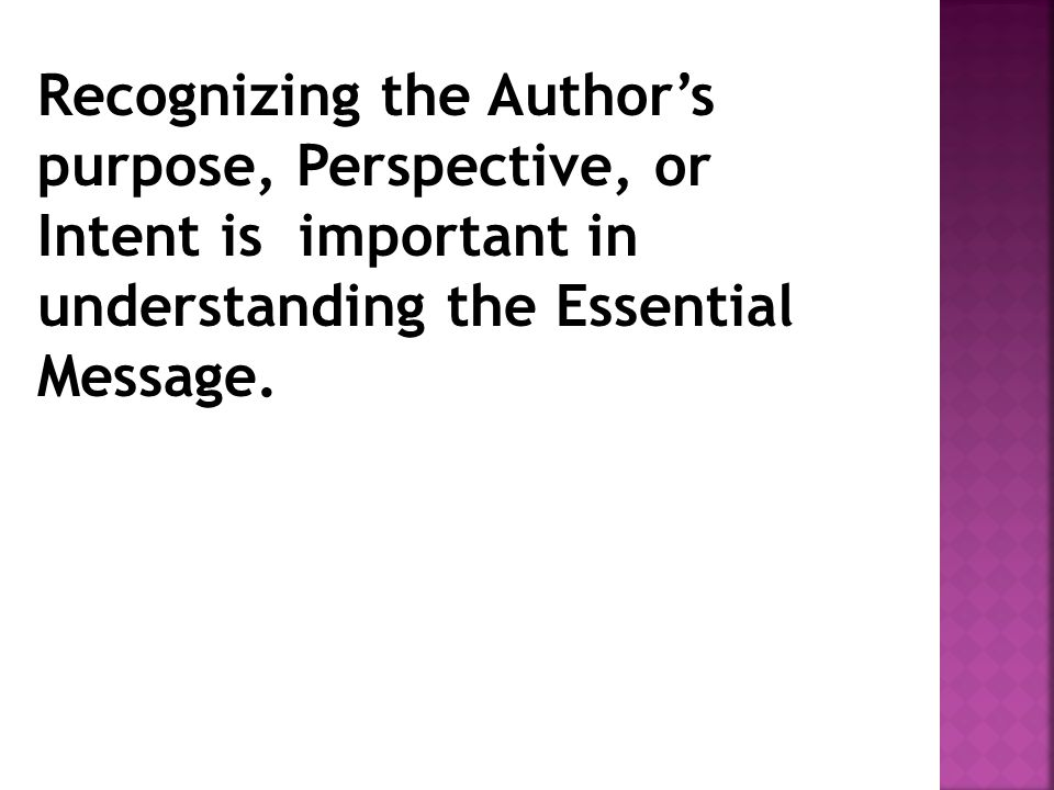 Recognizing the Author's purpose, Perspective, or Intent is important in understanding the Essential Message.