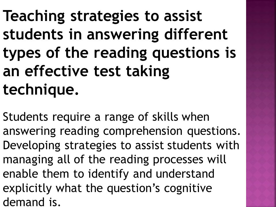 Teaching strategies to assist students in answering different types of the reading questions is an effective test taking technique.