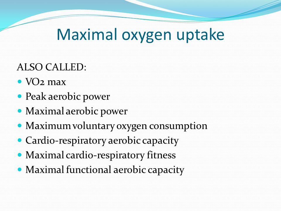Maximal oxygen uptake ALSO CALLED: VO2 max Peak aerobic power