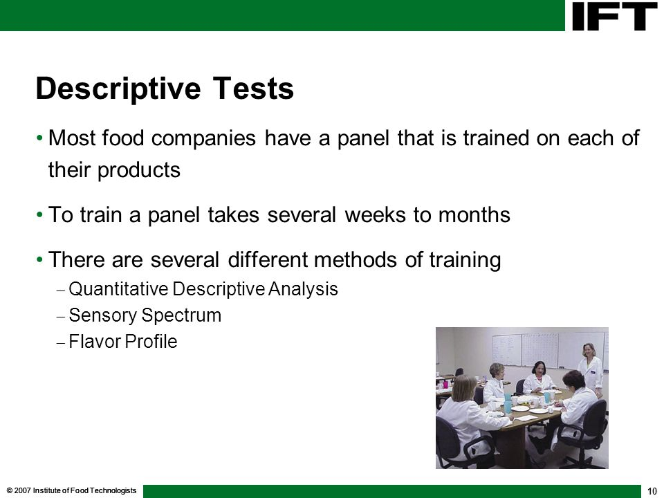 Descriptive Tests Most food companies have a panel that is trained on each of their products. To train a panel takes several weeks to months.