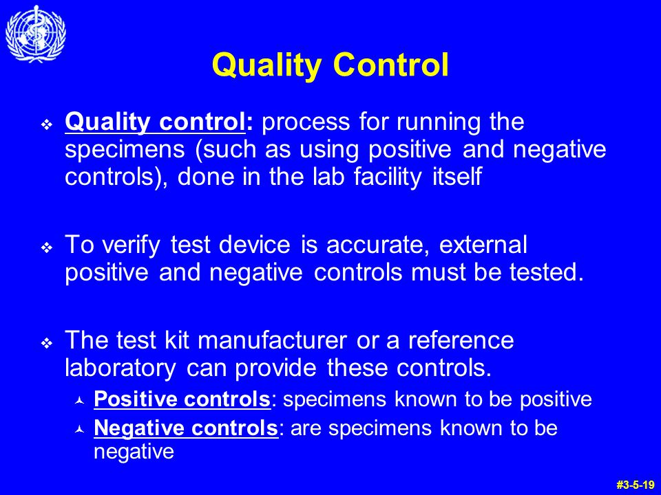 Quality Control Quality control: process for running the specimens (such as using positive and negative controls), done in the lab facility itself.