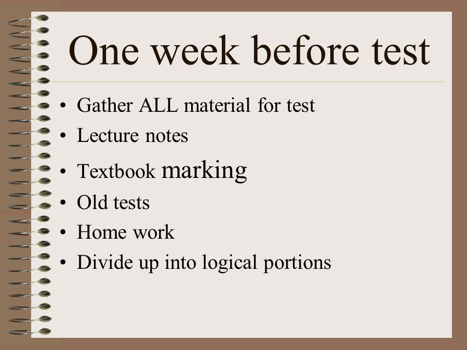 One week before test Gather ALL material for test Lecture notes