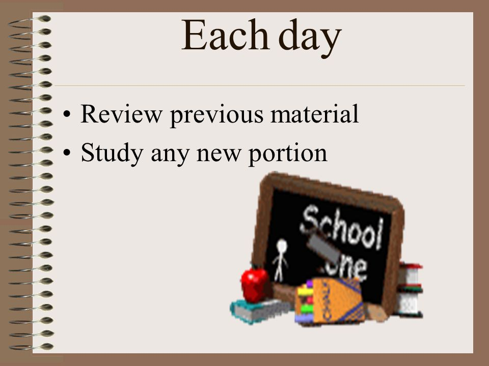Each day Review previous material Study any new portion