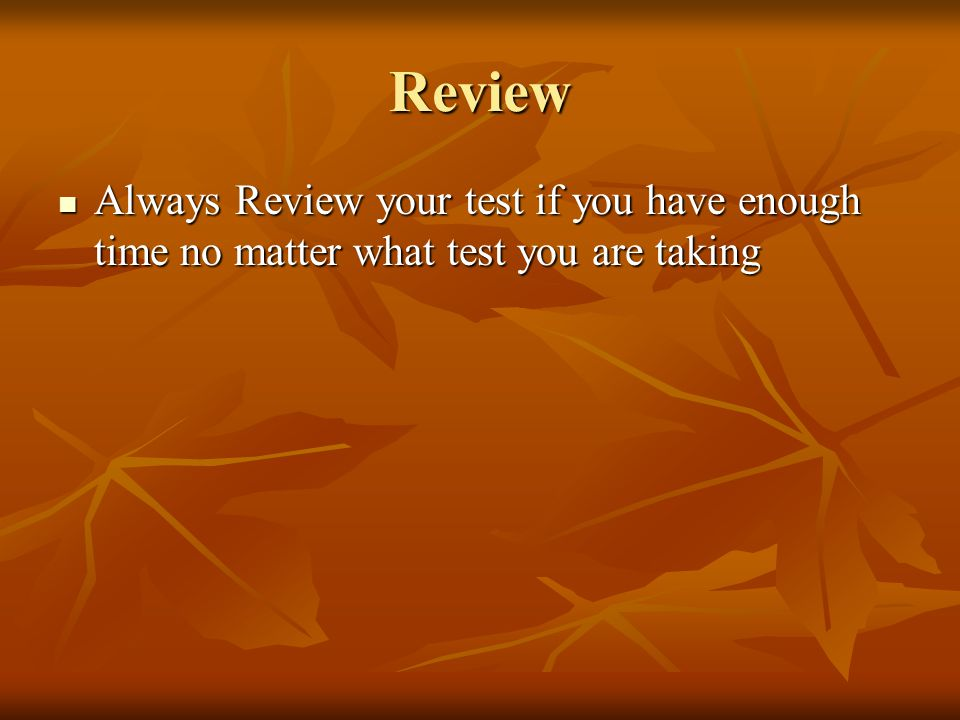 Review Always Review your test if you have enough time no matter what test you are taking