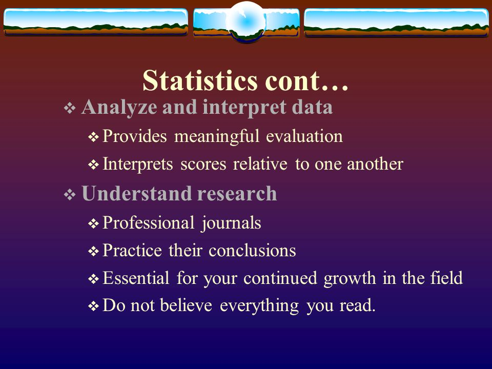 Statistics cont… Analyze and interpret data Understand research