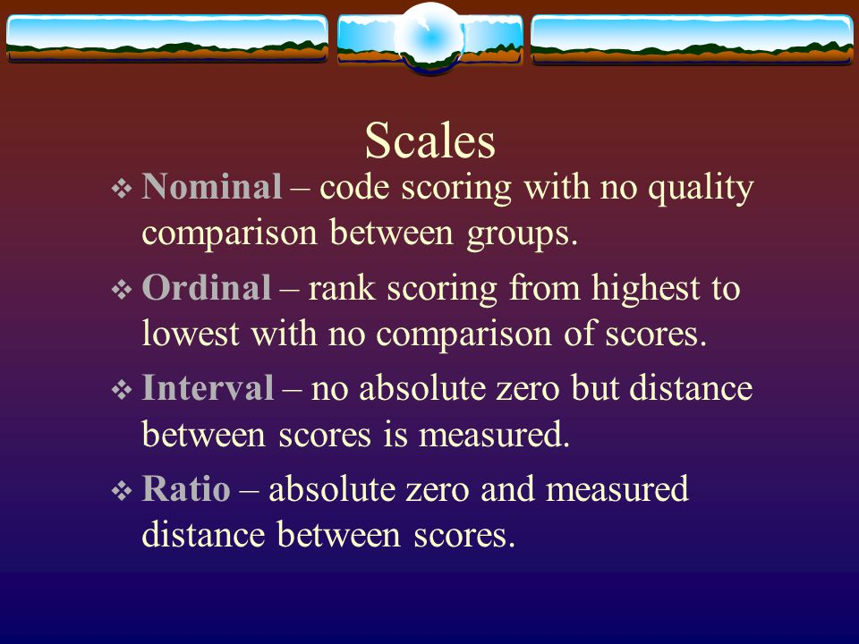 Scales Nominal – code scoring with no quality comparison between groups. Ordinal – rank scoring from highest to lowest with no comparison of scores.