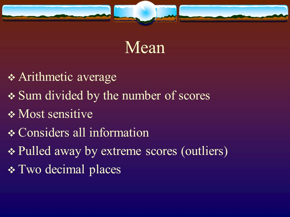 Mean Arithmetic average Sum divided by the number of scores