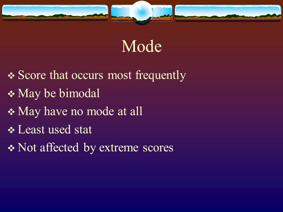 Mode Score that occurs most frequently May be bimodal