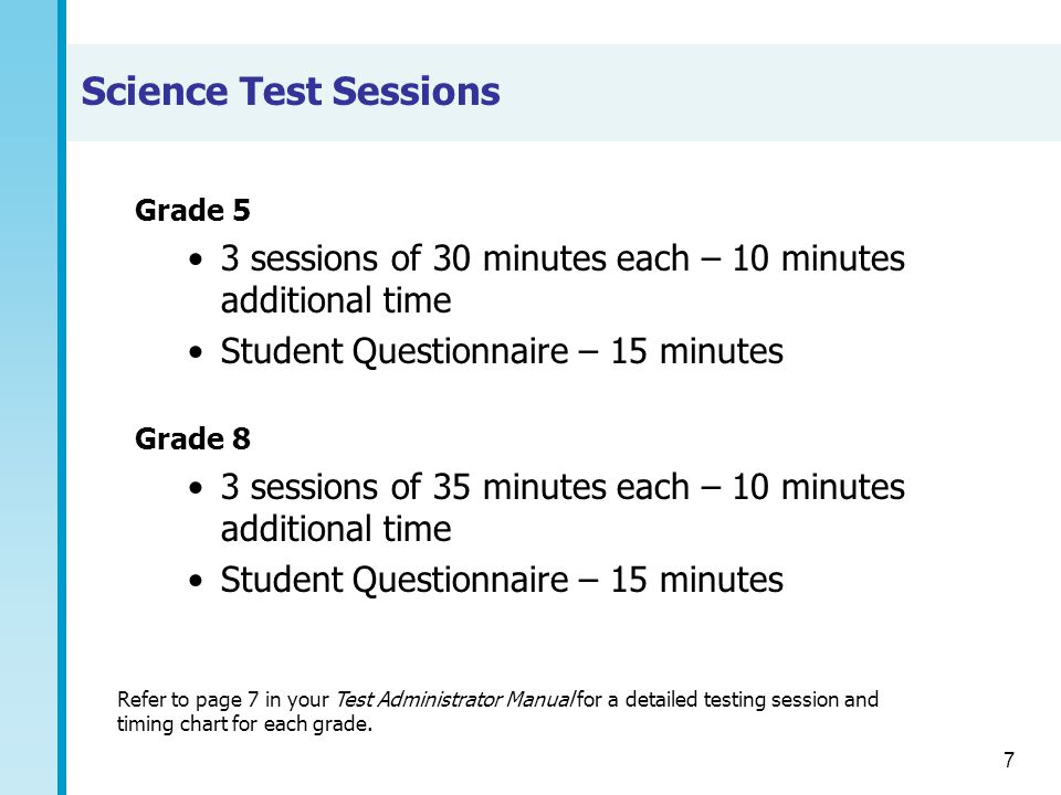 Science Test Sessions Grade 5. 3 sessions of 30 minutes each – 10 minutes additional time. Student Questionnaire – 15 minutes.