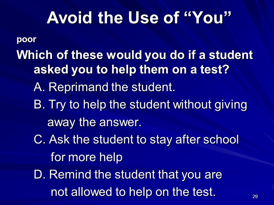 Avoid the Use of You poor. Which of these would you do if a student asked you to help them on a test
