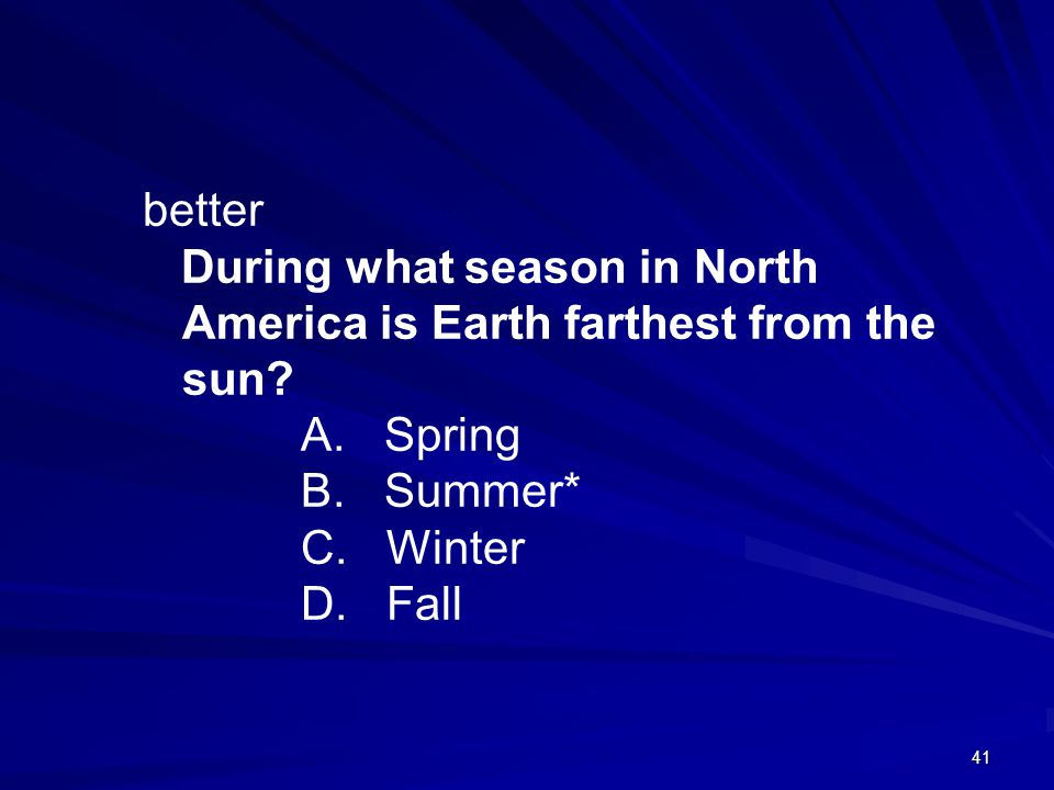 better During what season in North America is Earth farthest from the sun A. Spring. B. Summer*