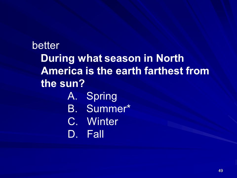 better During what season in North America is the earth farthest from the sun A. Spring. B. Summer*