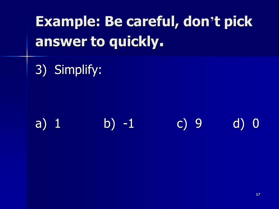 Example: Be careful, don't pick answer to quickly.