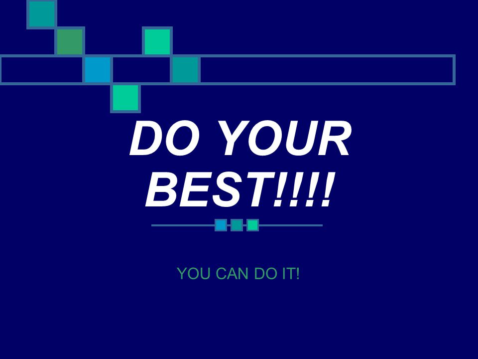 DO YOUR BEST!!!! YOU CAN DO IT!