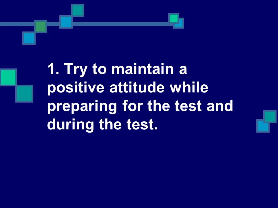 1. Try to maintain a positive attitude while preparing for the test and during the test.