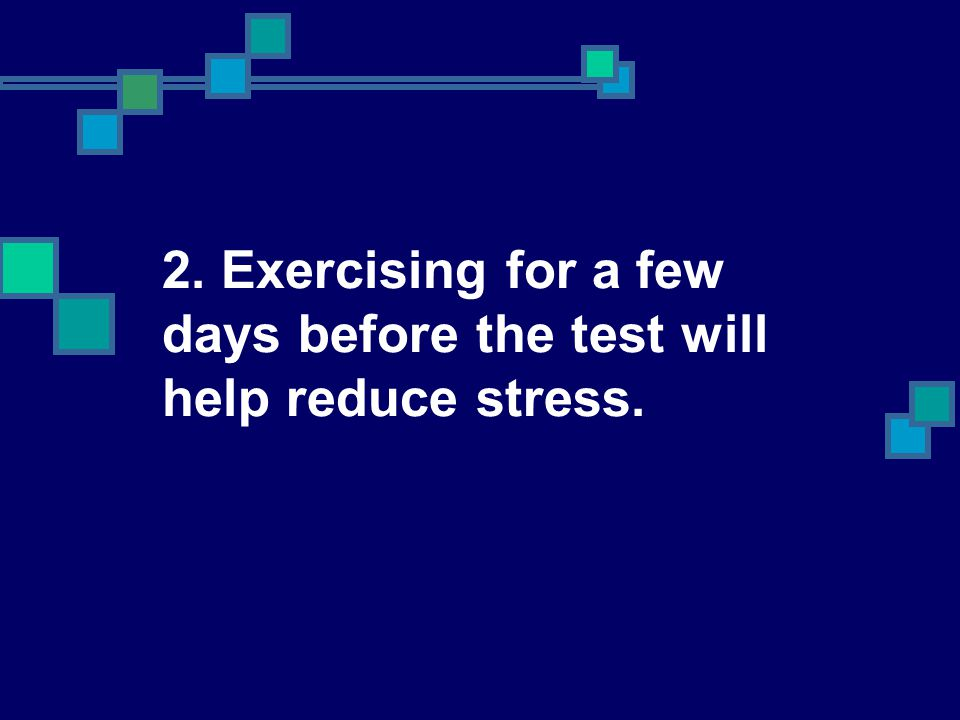 2. Exercising for a few days before the test will help reduce stress.