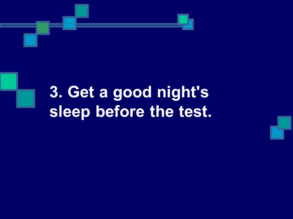 3. Get a good night s sleep before the test.