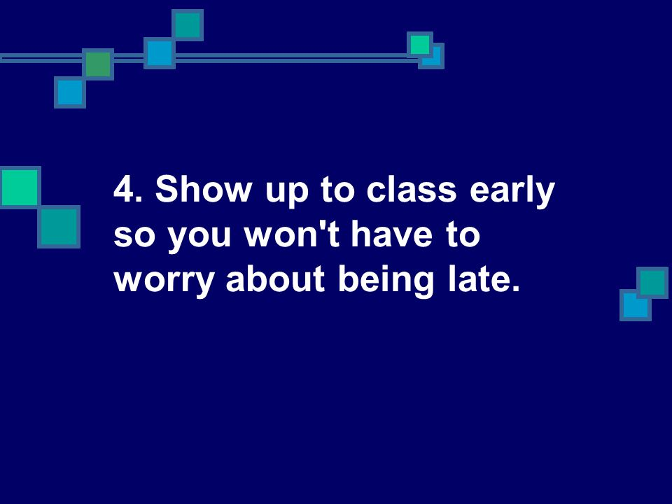 4. Show up to class early so you won t have to worry about being late.