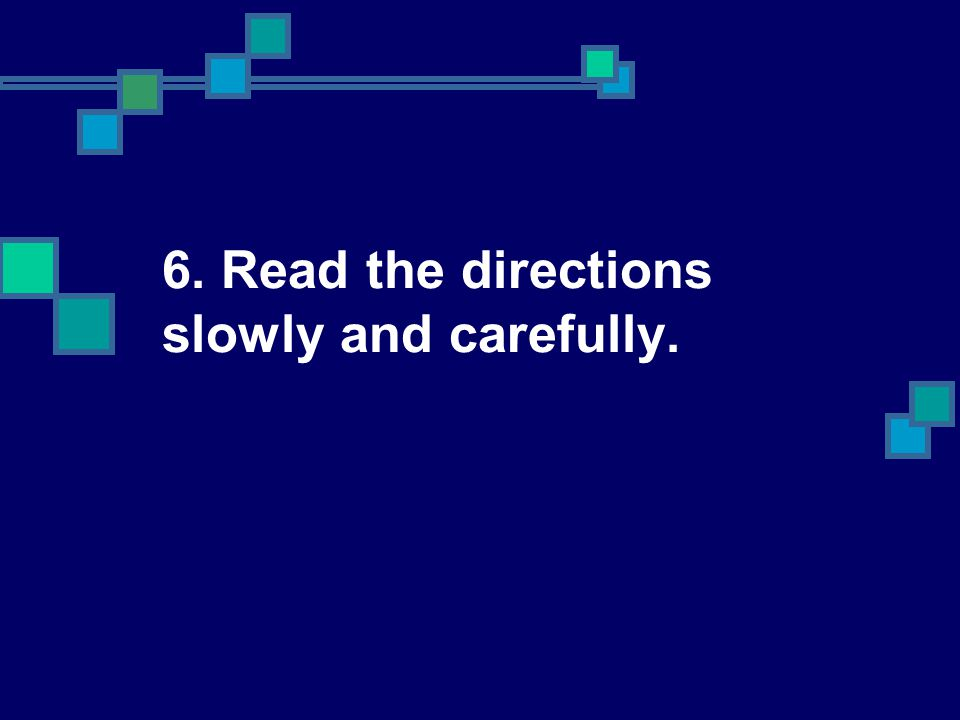 6. Read the directions slowly and carefully.