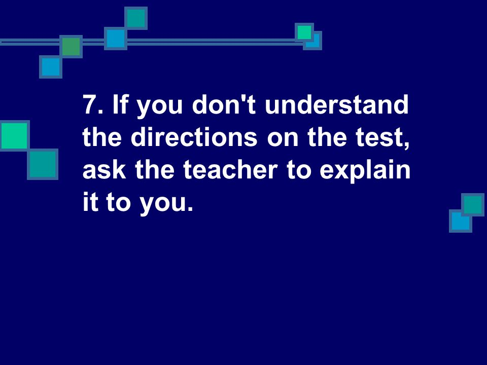 7. If you don t understand the directions on the test, ask the teacher to explain it to you.