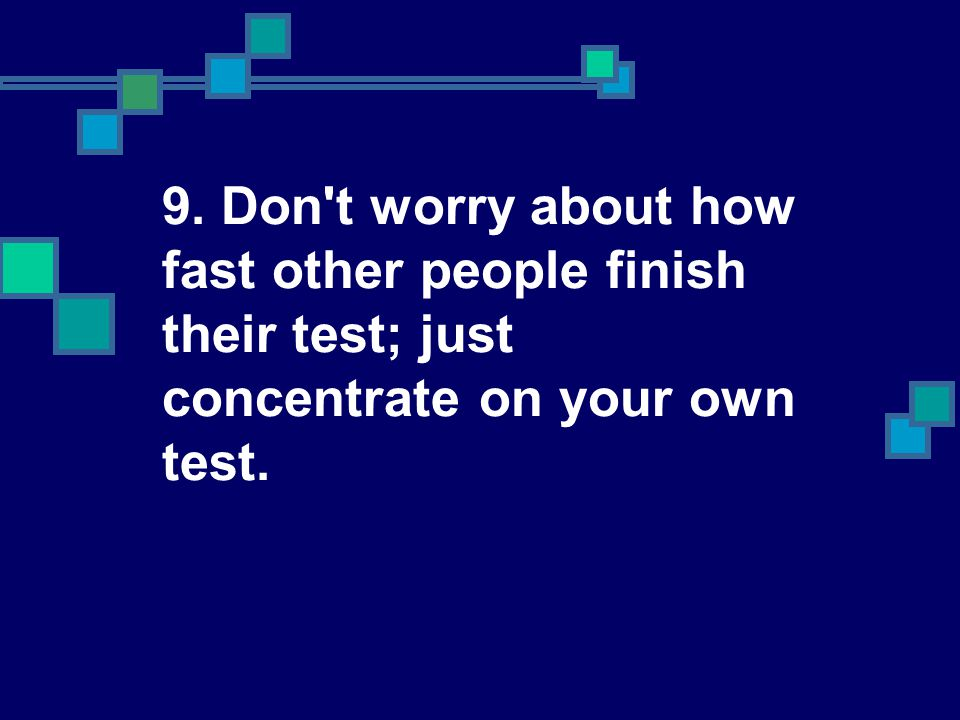 9. Don t worry about how fast other people finish their test; just concentrate on your own test.
