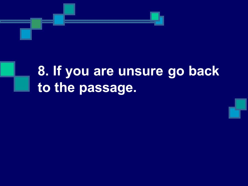 8. If you are unsure go back to the passage.