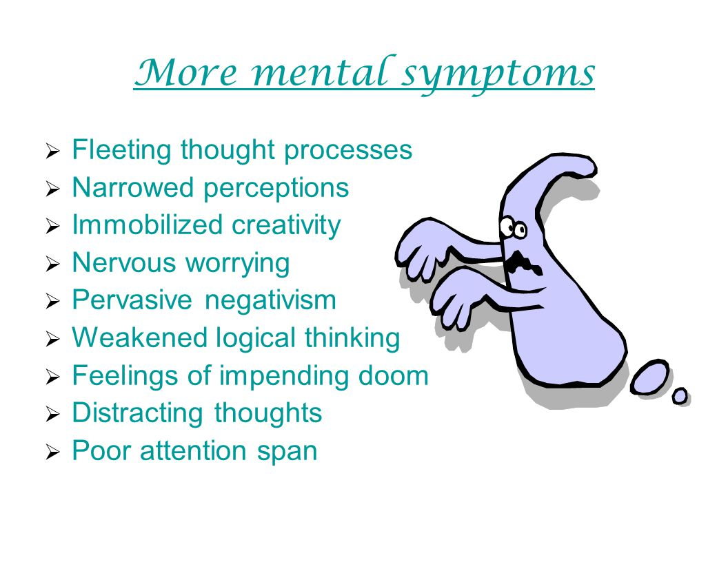 More mental symptoms Fleeting thought processes Narrowed perceptions