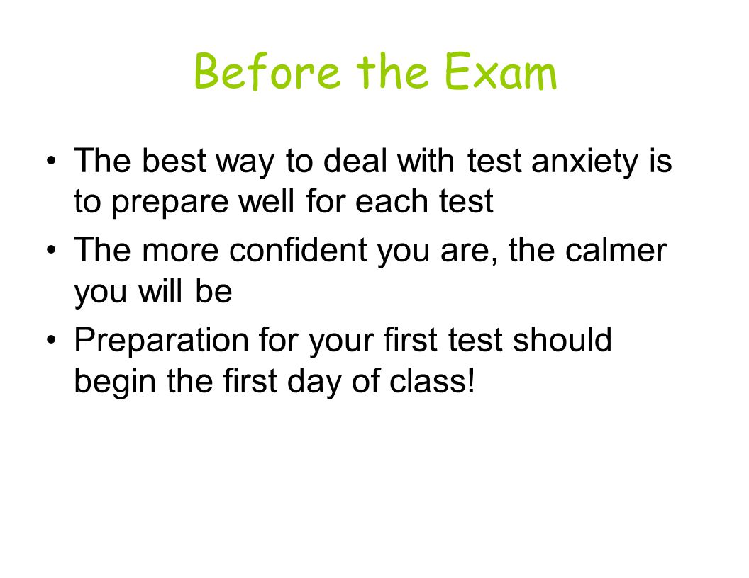 Before the Exam The best way to deal with test anxiety is to prepare well for each test. The more confident you are, the calmer you will be.