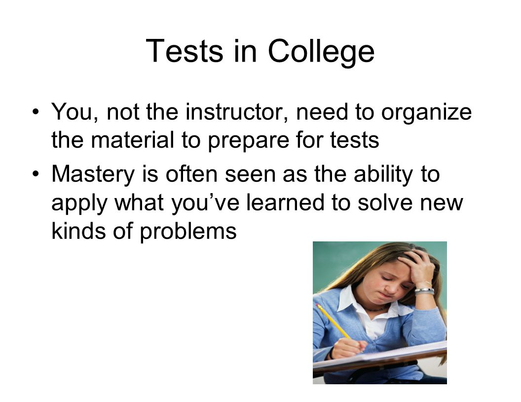 Tests in College You, not the instructor, need to organize the material to prepare for tests.