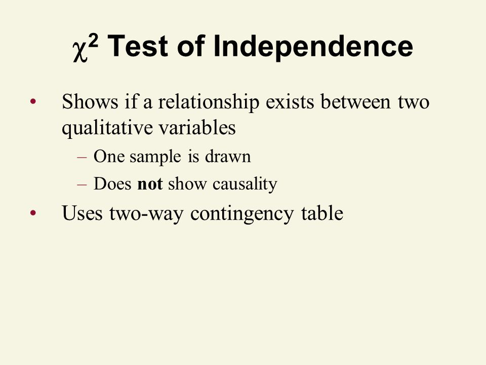 2 Test of Independence Shows if a relationship exists between two qualitative variables. One sample is drawn.