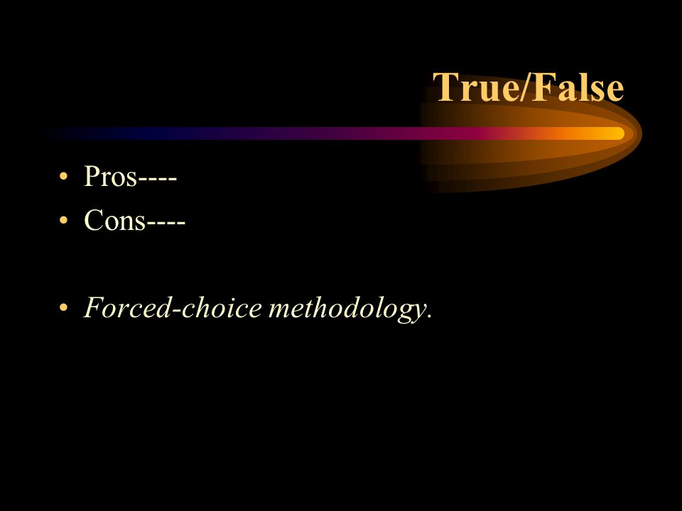 True/False Pros---- Cons---- Forced-choice methodology.