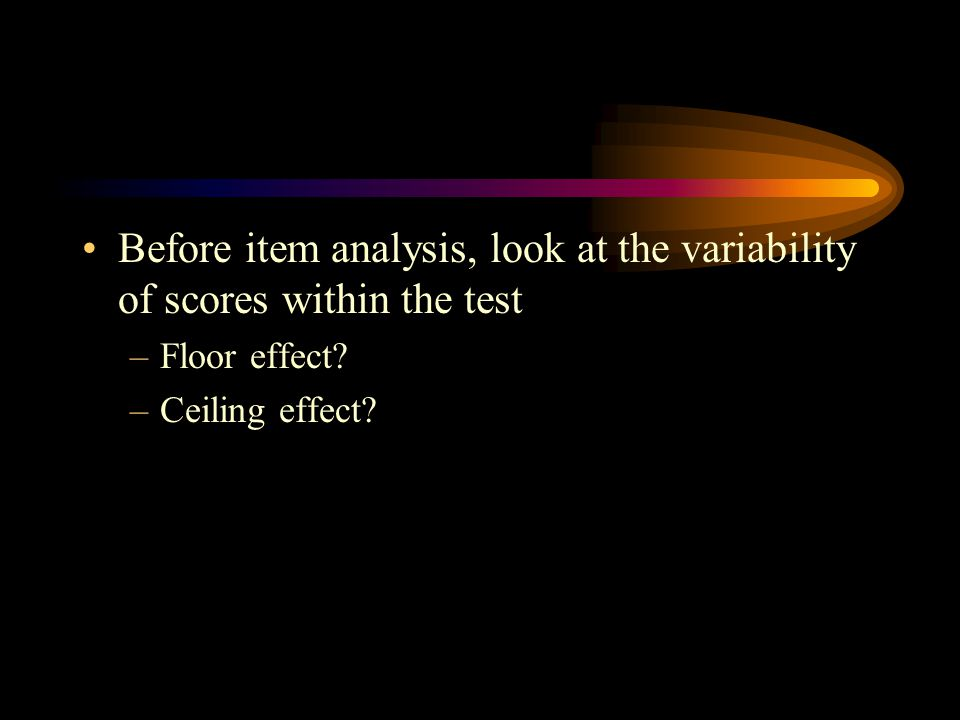 Before item analysis, look at the variability of scores within the test