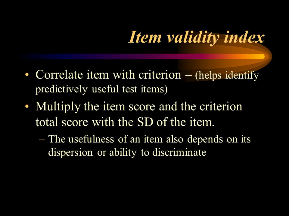 Item validity index Correlate item with criterion – (helps identify predictively useful test items)