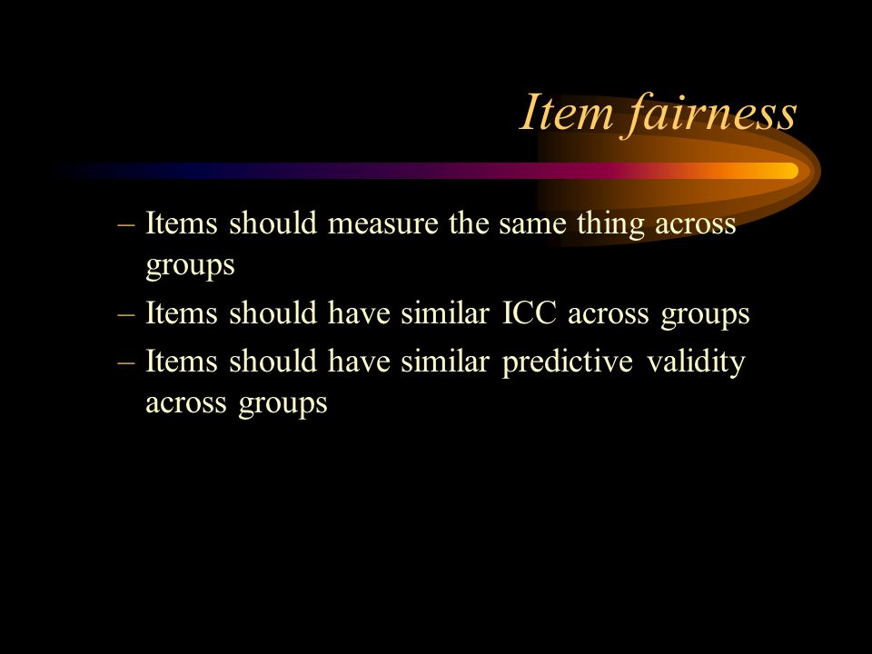 Item fairness Items should measure the same thing across groups