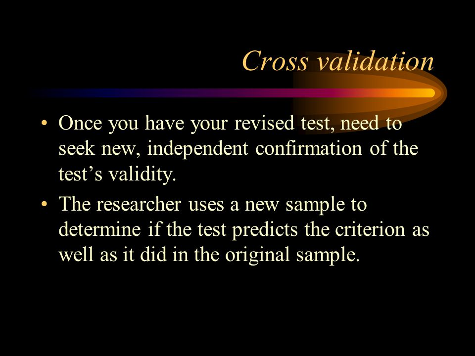 Cross validation Once you have your revised test, need to seek new, independent confirmation of the test's validity.